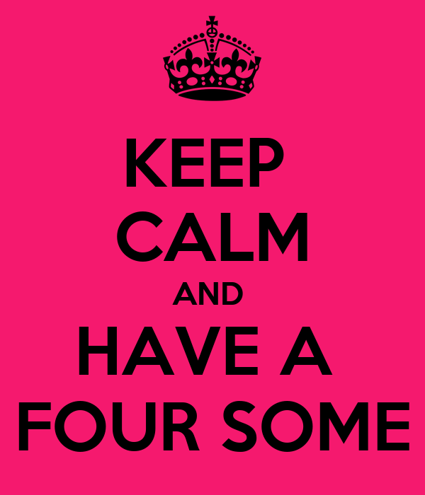 KEEP  CALM AND  HAVE A  FOUR SOME