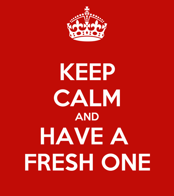 KEEP CALM AND HAVE A  FRESH ONE