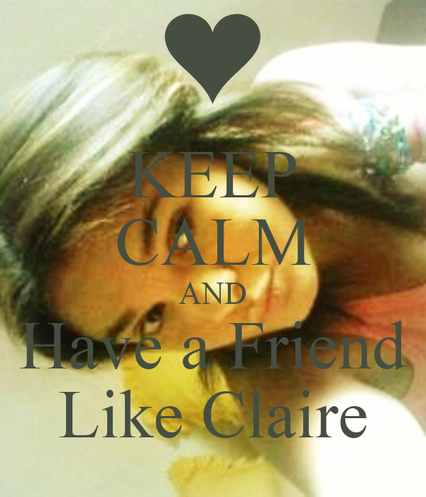KEEP CALM AND Have a Friend Like Claire