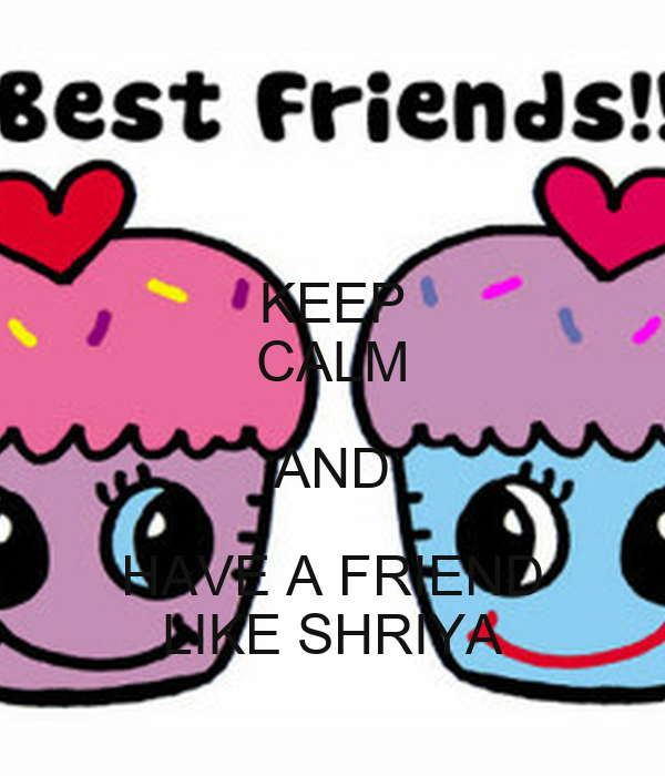 KEEP CALM AND HAVE A FRIEND LIKE SHRIYA