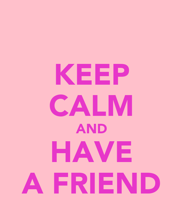 KEEP CALM AND HAVE A FRIEND