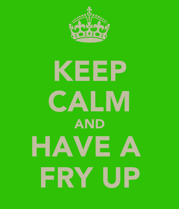 KEEP CALM AND HAVE A  FRY UP