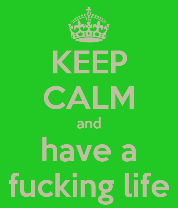 KEEP CALM and have a fucking life