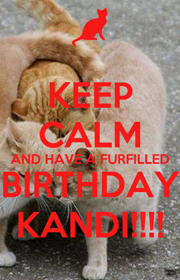KEEP CALM AND HAVE A FURFILLED BIRTHDAY KANDI!!!!