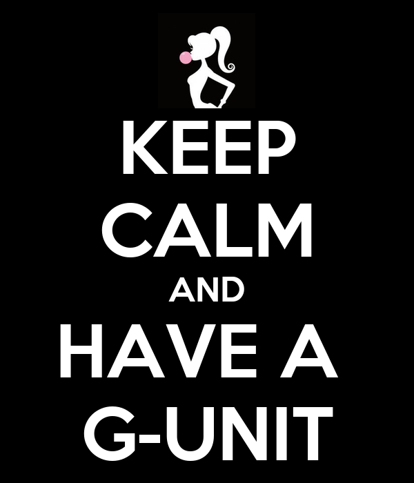 KEEP CALM AND HAVE A  G-UNIT