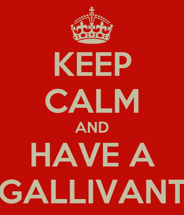 KEEP CALM AND HAVE A GALLIVANT