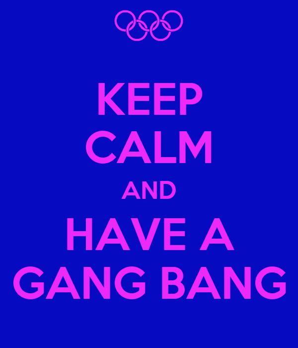 KEEP CALM AND HAVE A GANG BANG