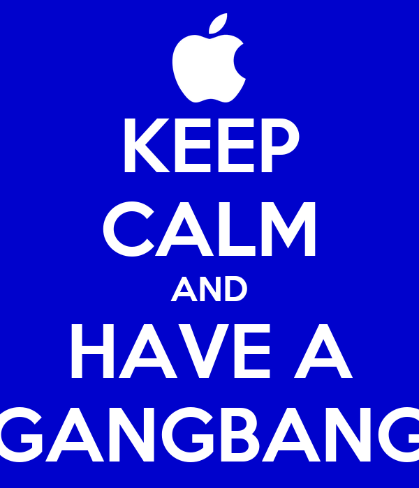 KEEP CALM AND HAVE A GANGBANG