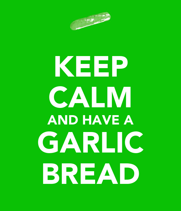 KEEP CALM AND HAVE A GARLIC BREAD