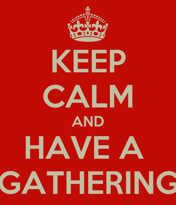 KEEP CALM AND HAVE A  GATHERING