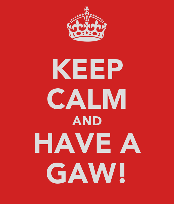 KEEP CALM AND HAVE A GAW!