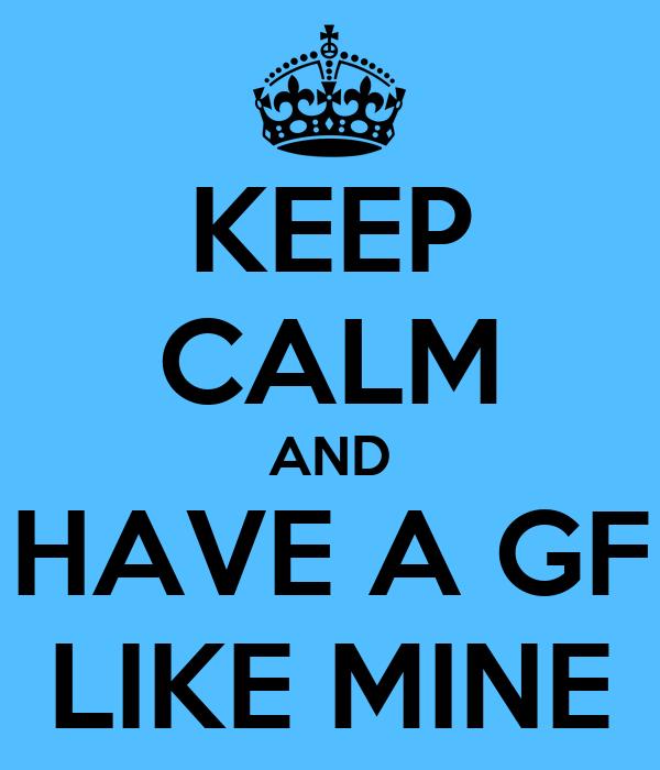 KEEP CALM AND HAVE A GF LIKE MINE