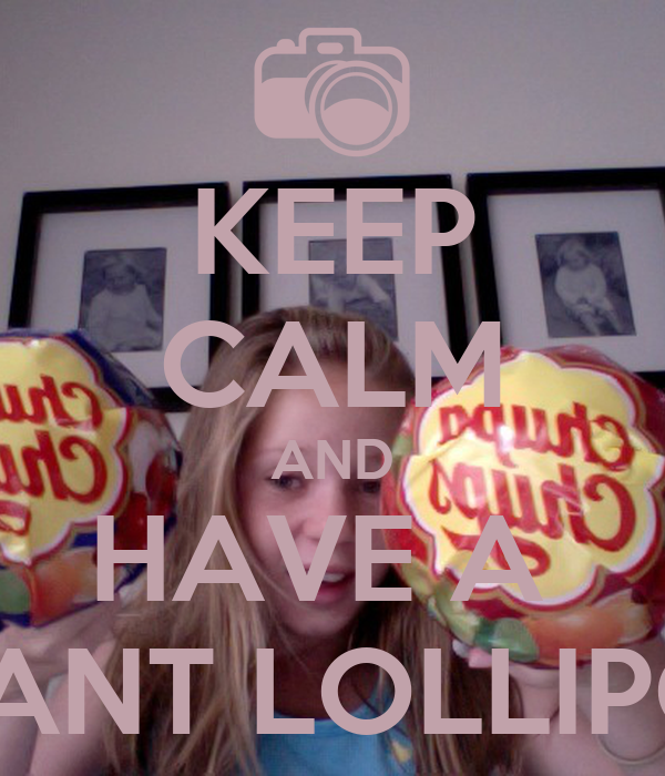KEEP CALM AND HAVE A  GIANT LOLLIPOP