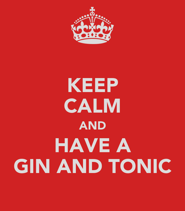 KEEP CALM AND HAVE A GIN AND TONIC