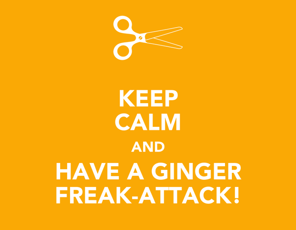 KEEP CALM AND HAVE A GINGER FREAK-ATTACK!