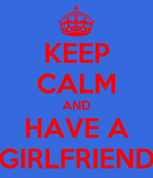KEEP CALM AND HAVE A GIRLFRIEND