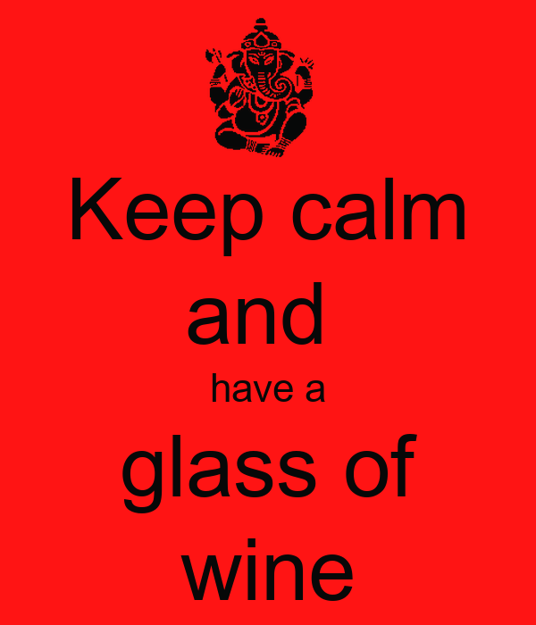 Keep calm and  have a glass of wine
