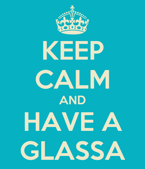 KEEP CALM AND HAVE A GLASSA