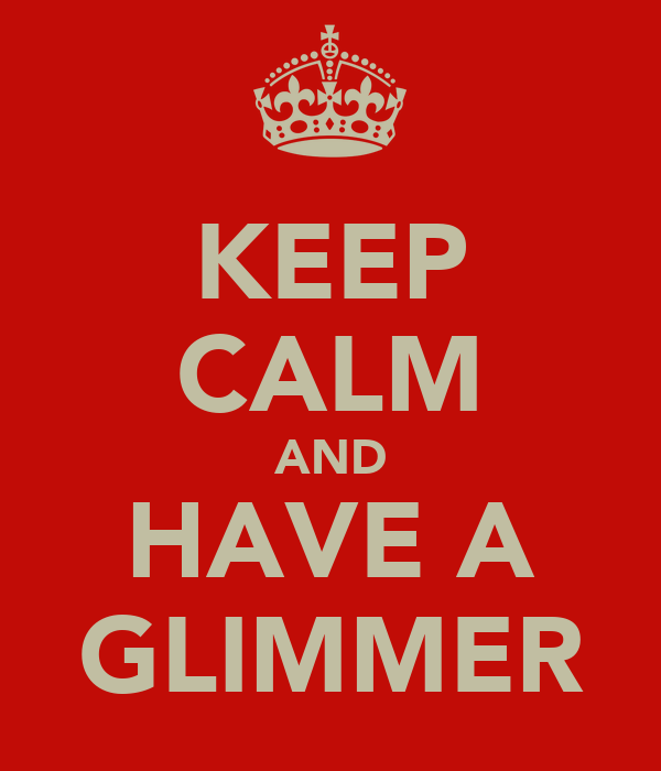 KEEP CALM AND HAVE A GLIMMER