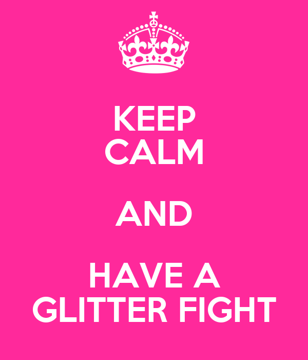 KEEP CALM AND HAVE A GLITTER FIGHT