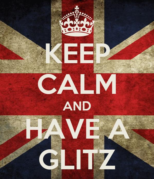 KEEP CALM AND HAVE A GLITZ