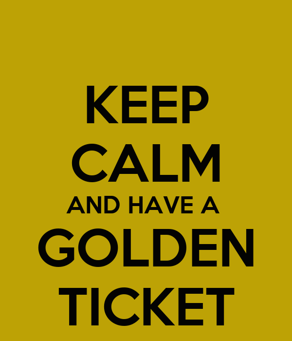 KEEP CALM AND HAVE A  GOLDEN TICKET