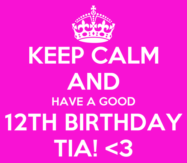 KEEP CALM AND HAVE A GOOD 12TH BIRTHDAY TIA! <3