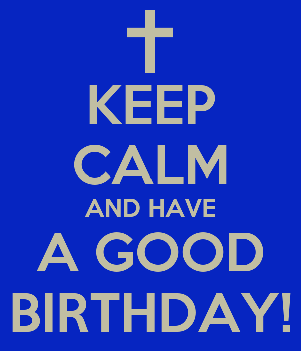 KEEP CALM AND HAVE A GOOD BIRTHDAY!