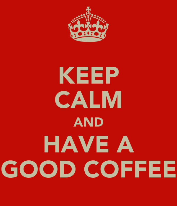 KEEP CALM AND HAVE A GOOD COFFEE