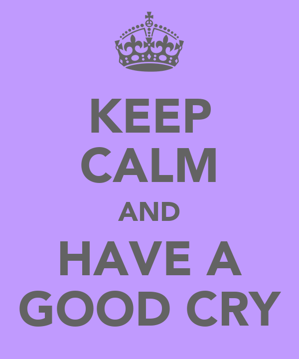 KEEP CALM AND HAVE A GOOD CRY