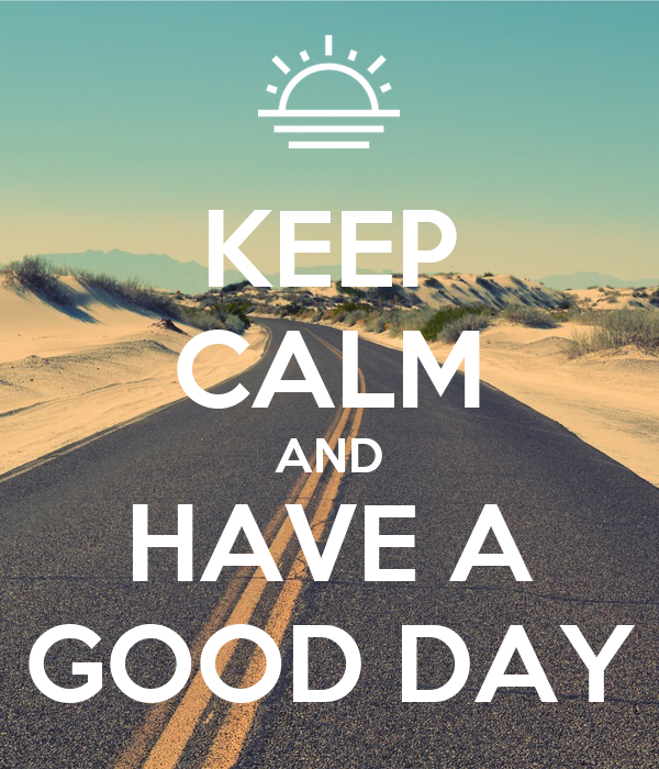 KEEP CALM AND HAVE A GOOD DAY