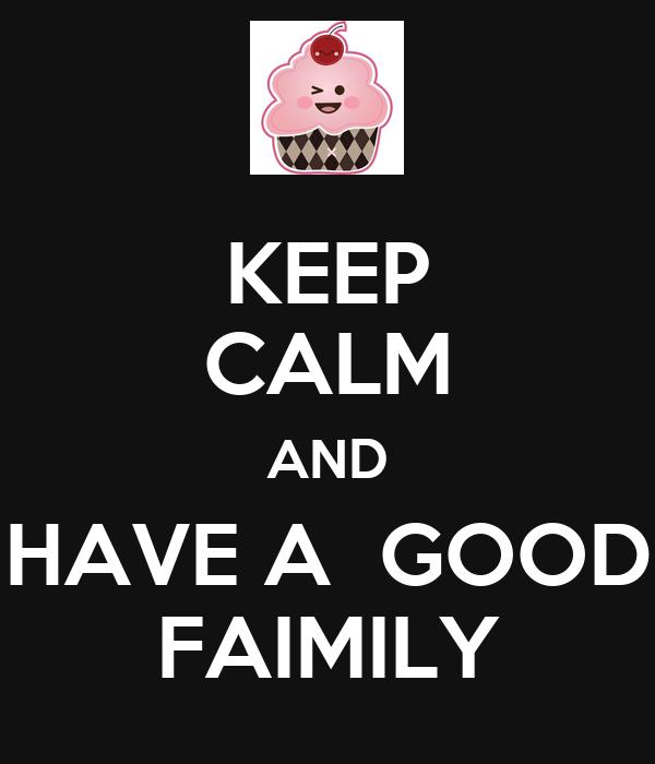 KEEP CALM AND HAVE A  GOOD FAIMILY
