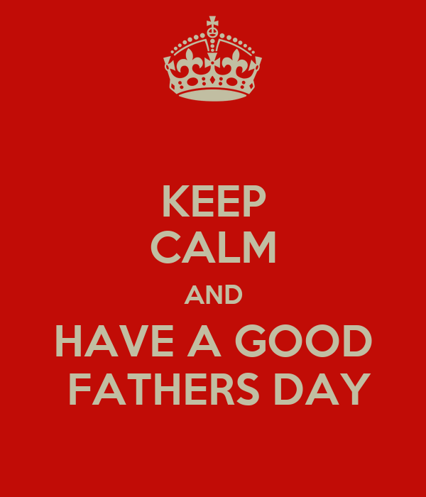 KEEP CALM AND HAVE A GOOD  FATHERS DAY