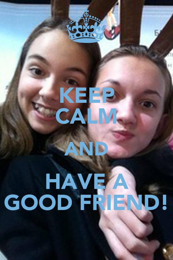 KEEP CALM AND HAVE A GOOD FRIEND!