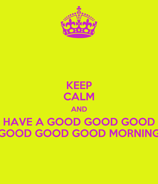 KEEP CALM AND HAVE A GOOD GOOD GOOD GOOD GOOD GOOD MORNING