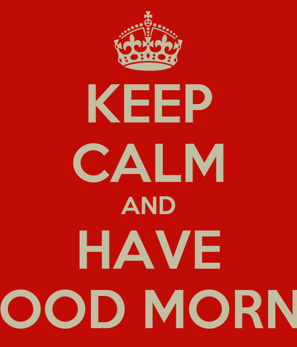 KEEP CALM AND HAVE A GOOD MORNING