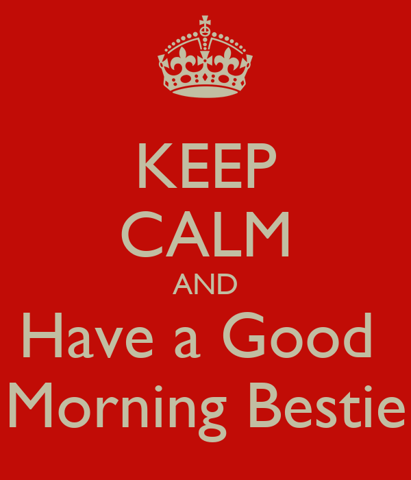 KEEP CALM AND Have A Good Morning Bestie Poster