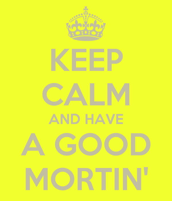KEEP CALM AND HAVE A GOOD MORTIN'
