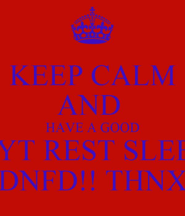 KEEP CALM AND  HAVE A GOOD NYT REST SLEEP DNFD!! THNX