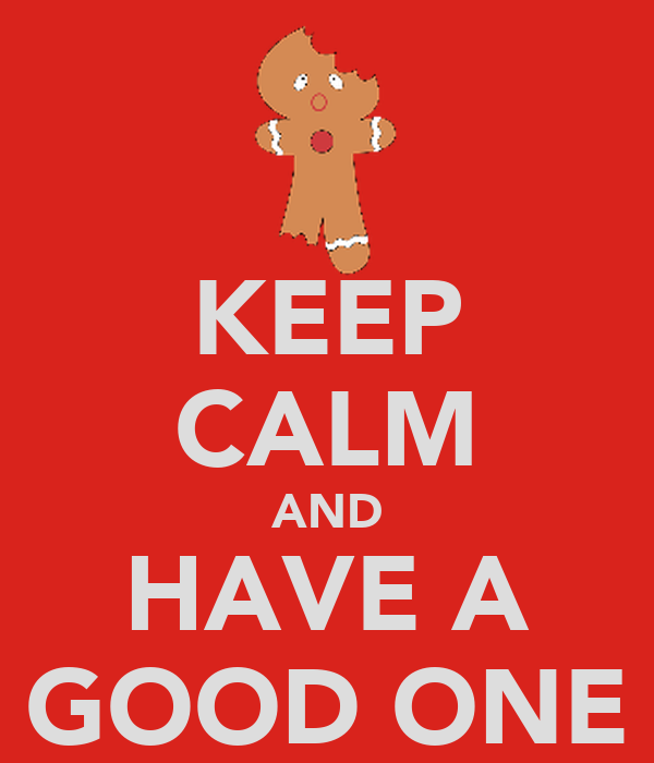 KEEP CALM AND HAVE A GOOD ONE