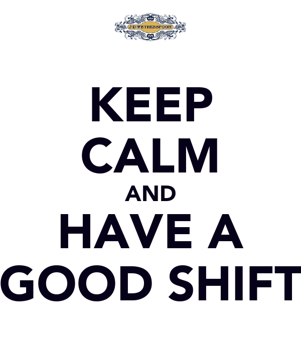 KEEP CALM AND HAVE A GOOD SHIFT