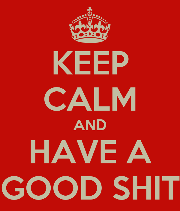 KEEP CALM AND HAVE A GOOD SHIT