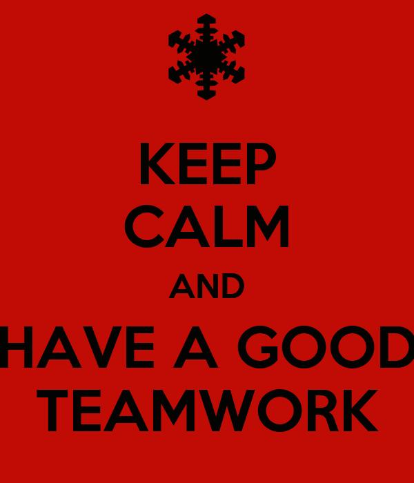 KEEP CALM AND HAVE A GOOD TEAMWORK