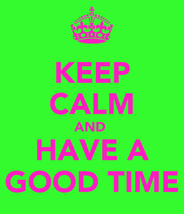 KEEP CALM AND  HAVE A GOOD TIME