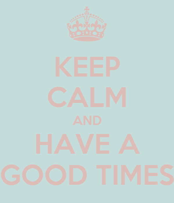KEEP CALM AND HAVE A GOOD TIMES