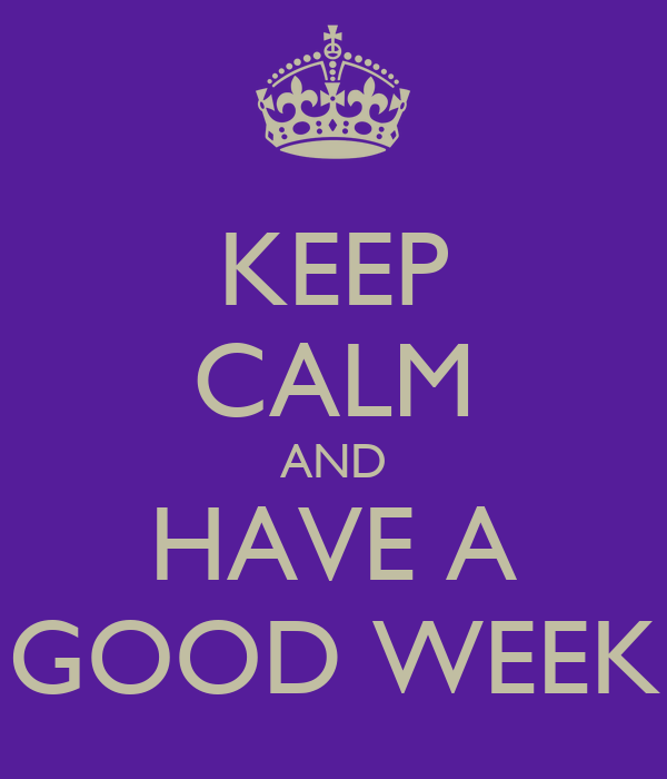 KEEP CALM AND HAVE A GOOD WEEK