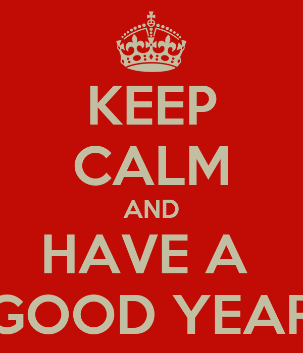 KEEP CALM AND HAVE A  GOOD YEAR