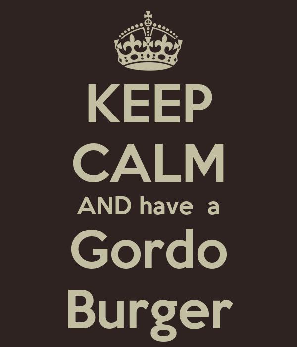 KEEP CALM AND have  a Gordo Burger