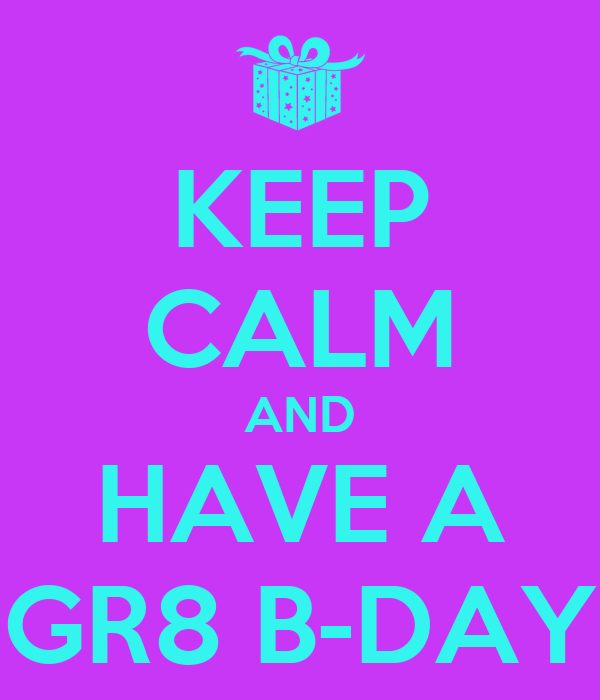 KEEP CALM AND HAVE A GR8 B-DAY