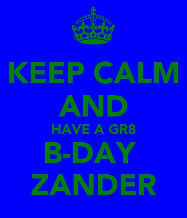 KEEP CALM AND HAVE A GR8 B-DAY  ZANDER